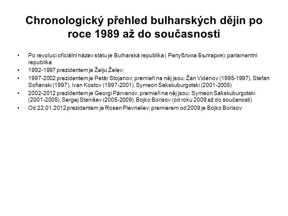 Chronologický přehled bulharských dějin po roce 1989 až do současnosti Po revoluci oficiální název státu je Bulharská republika ( Република България); parlamentní republika 1992-1997 prezidentem je Želju Želev; 1997-2002 prezidentem je Petăr Stojanov; premieři na něj jsou: Žan Videnov (1995-1997), Stefan Sofianski (1997), Ivan Kostov (1997-2001), Symeon Sakskuburgotski (2001-2005) 2002-2012 prezidentem je Georgi Părvanov, premieři na něj jsou: Symeon Sakskuburgotski (2001-2005), Sergej Stanišev (2005-2009), Bojko Borisov (od roku 2009 až do součanosti) Od 22.01.2012 prezidentem je Rosen Plevneliev; premierem od 2009 je Bojko Borisov