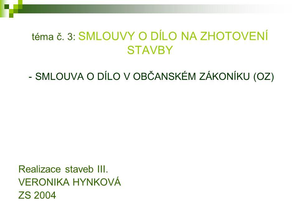 téma č. 3: SMLOUVY O DÍLO NA ZHOTOVENÍ STAVBY - SMLOUVA O DÍLO V OBČANSKÉM ZÁKONÍKU (OZ) Realizace staveb III. VERONIKA HYNKOVÁ ZS 2004
