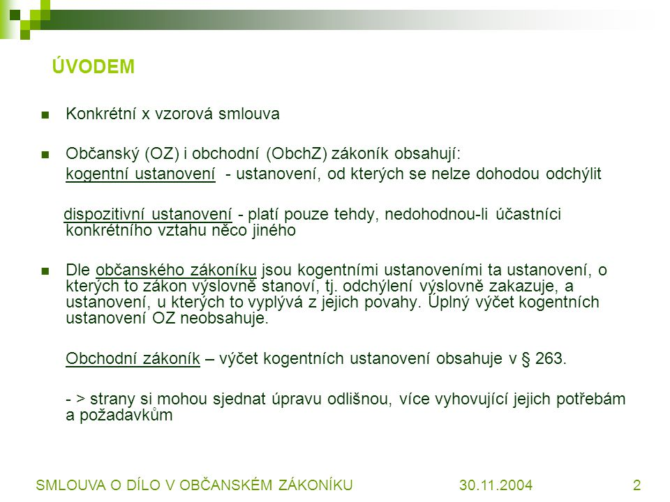 ÚVODEM Konkrétní x vzorová smlouva Občanský (OZ) i obchodní (ObchZ) zákoník obsahují: kogentní ustanovení - ustanovení, od kterých se nelze dohodou od