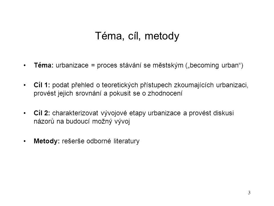 """3 Téma, cíl, metody Téma: urbanizace = proces stávání se městským (""""becoming urban ) Cíl 1: podat přehled o teoretických přístupech zkoumajících urbanizaci, provést jejich srovnání a pokusit se o zhodnocení Cíl 2: charakterizovat vývojové etapy urbanizace a provést diskusi názorů na budoucí možný vývoj Metody: rešerše odborné literatury"""