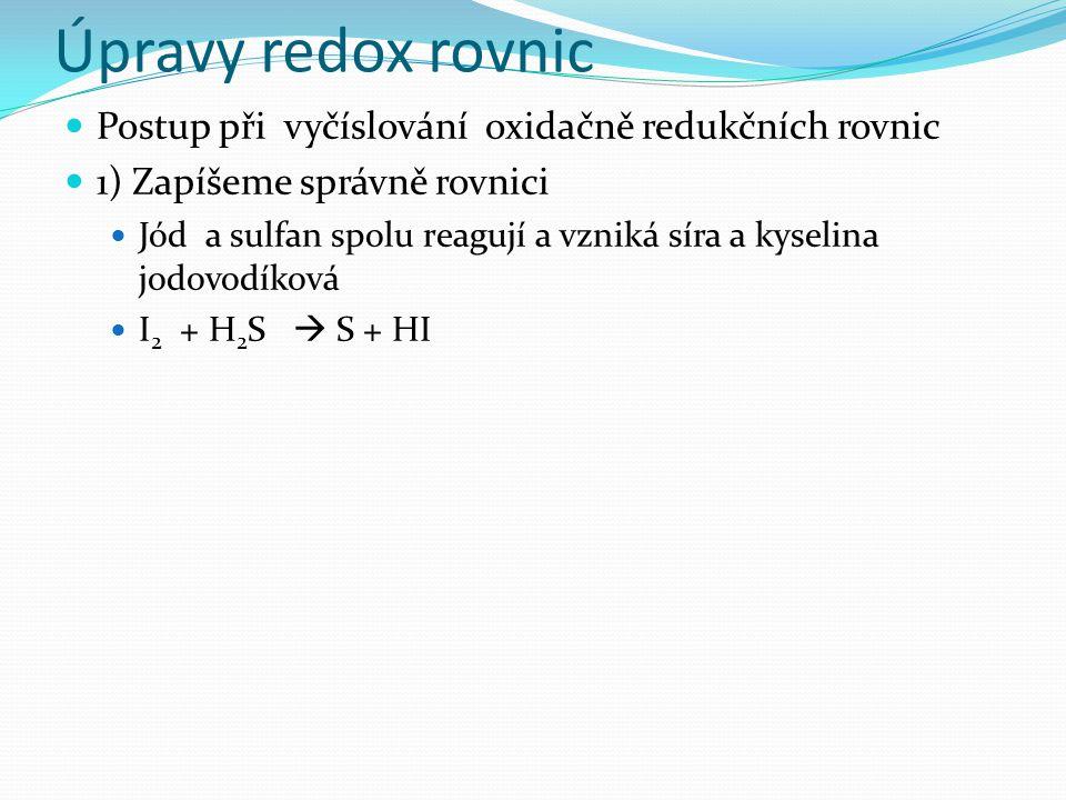 Úpravy redox rovnic Postup při vyčíslování oxidačně redukčních rovnic 1) Zapíšeme správně rovnici Jód a sulfan spolu reagují a vzniká síra a kyselina jodovodíková I 2 + H 2 S  S + HI