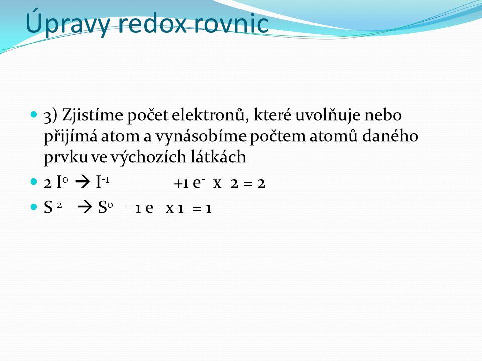 Úpravy redox rovnic 3) Zjistíme počet elektronů, které uvolňuje nebo přijímá atom a vynásobíme počtem atomů daného prvku ve výchozích látkách 2 I 0  I -1 +1 e - x 2 = 2 S -2  S 0- 1 e - x 1 = 1