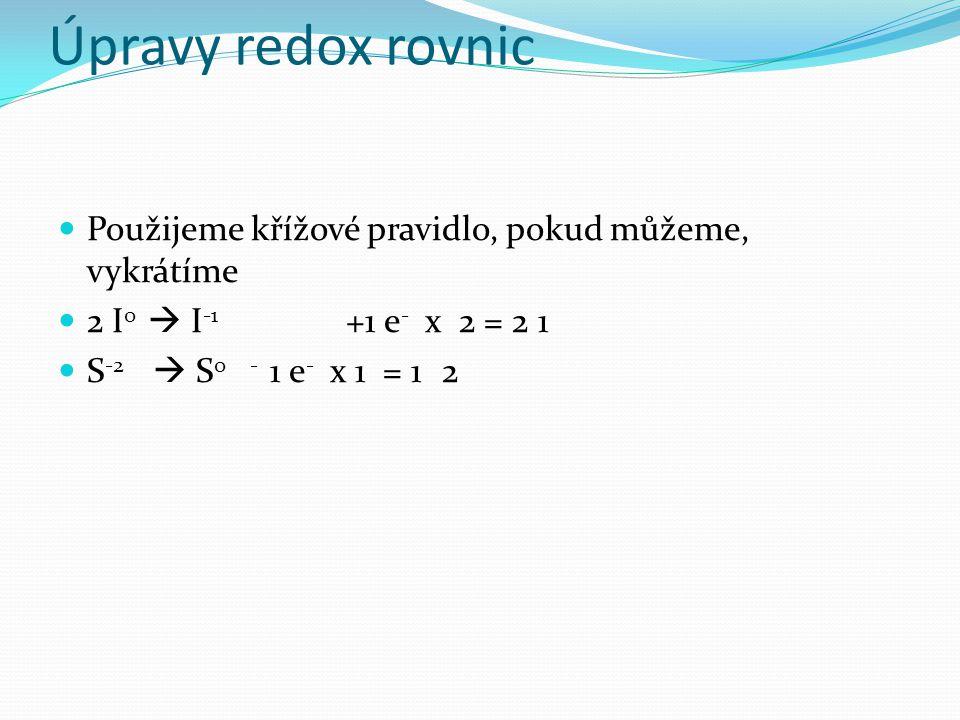 Úpravy redox rovnic Použijeme křížové pravidlo, pokud můžeme, vykrátíme 2 I 0  I -1 +1 e - x 2 = 21 S -2  S 0- 1 e - x 1 = 12