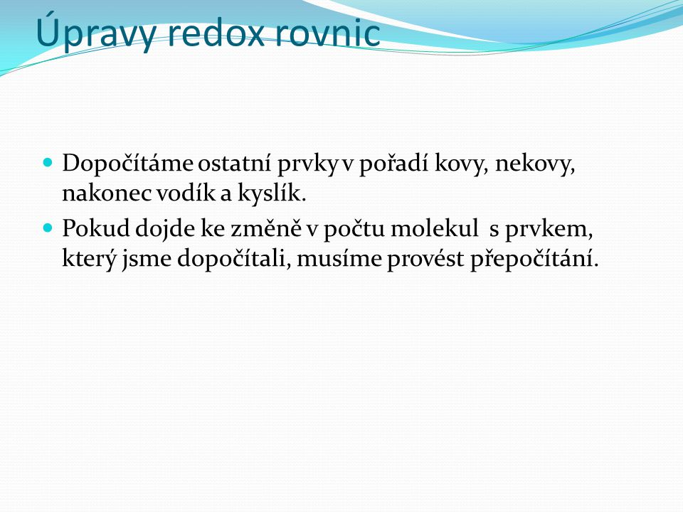 Úpravy redox rovnic Dopočítáme ostatní prvky v pořadí kovy, nekovy, nakonec vodík a kyslík.
