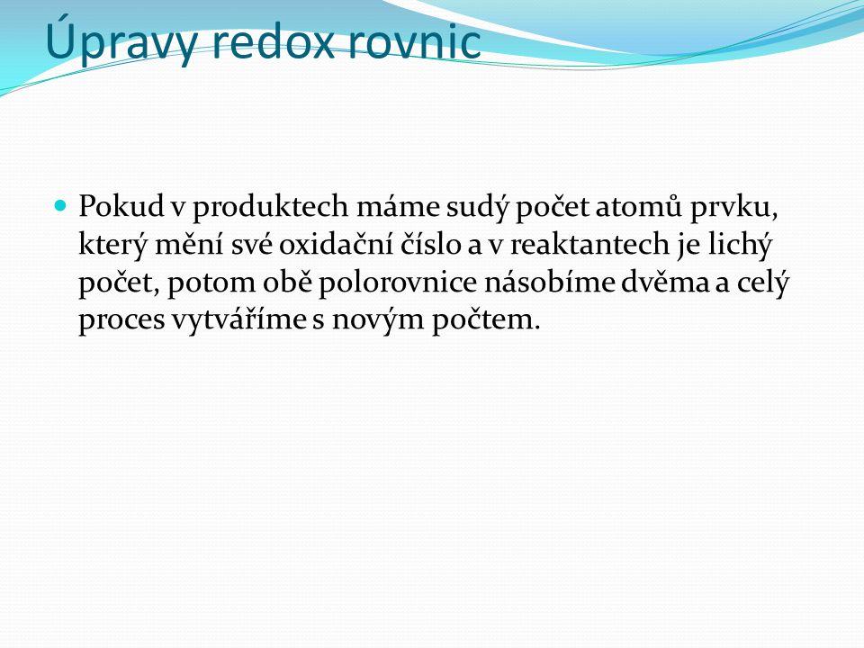 Úpravy redox rovnic Pokud v produktech máme sudý počet atomů prvku, který mění své oxidační číslo a v reaktantech je lichý počet, potom obě polorovnice násobíme dvěma a celý proces vytváříme s novým počtem.