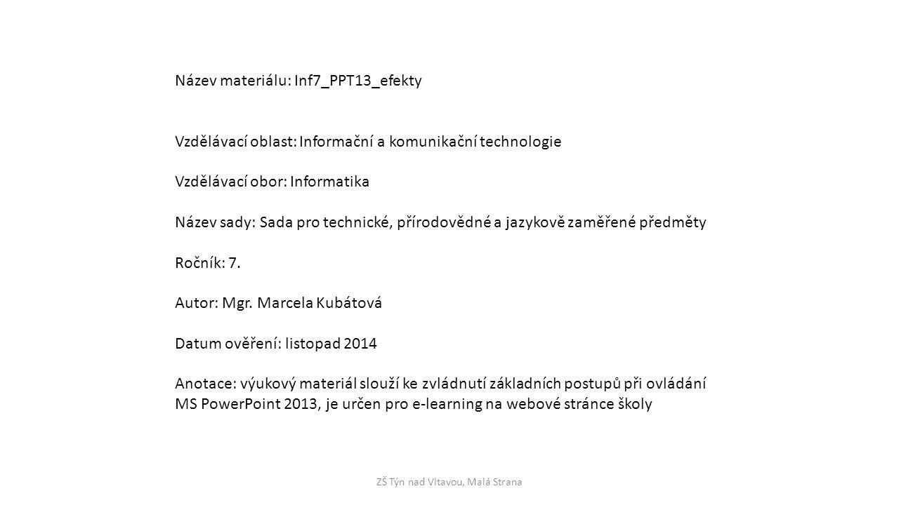 ZŠ Týn nad Vltavou, Malá Strana Název materiálu: Inf7_PPT13_efekty Vzdělávací oblast: Informační a komunikační technologie Vzdělávací obor: Informatika Název sady: Sada pro technické, přírodovědné a jazykově zaměřené předměty Ročník: 7.