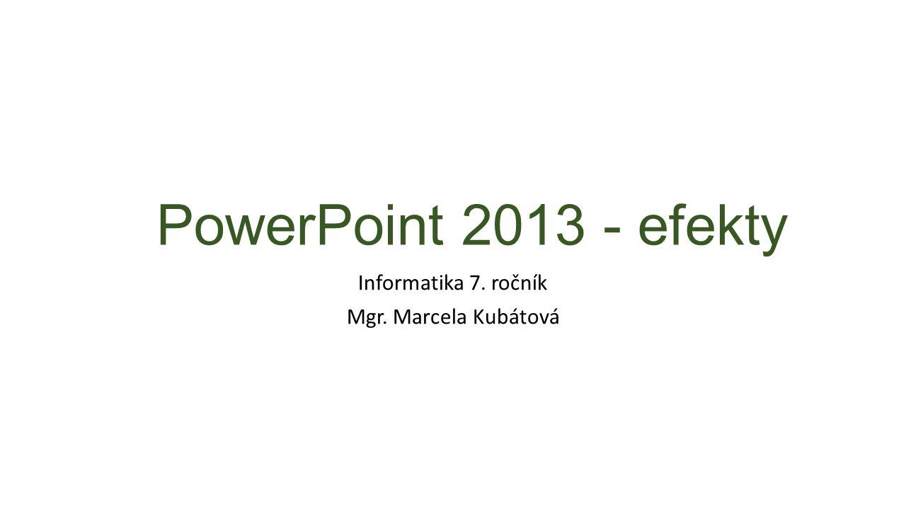 PowerPoint 2013 - efekty Informatika 7. ročník Mgr. Marcela Kubátová