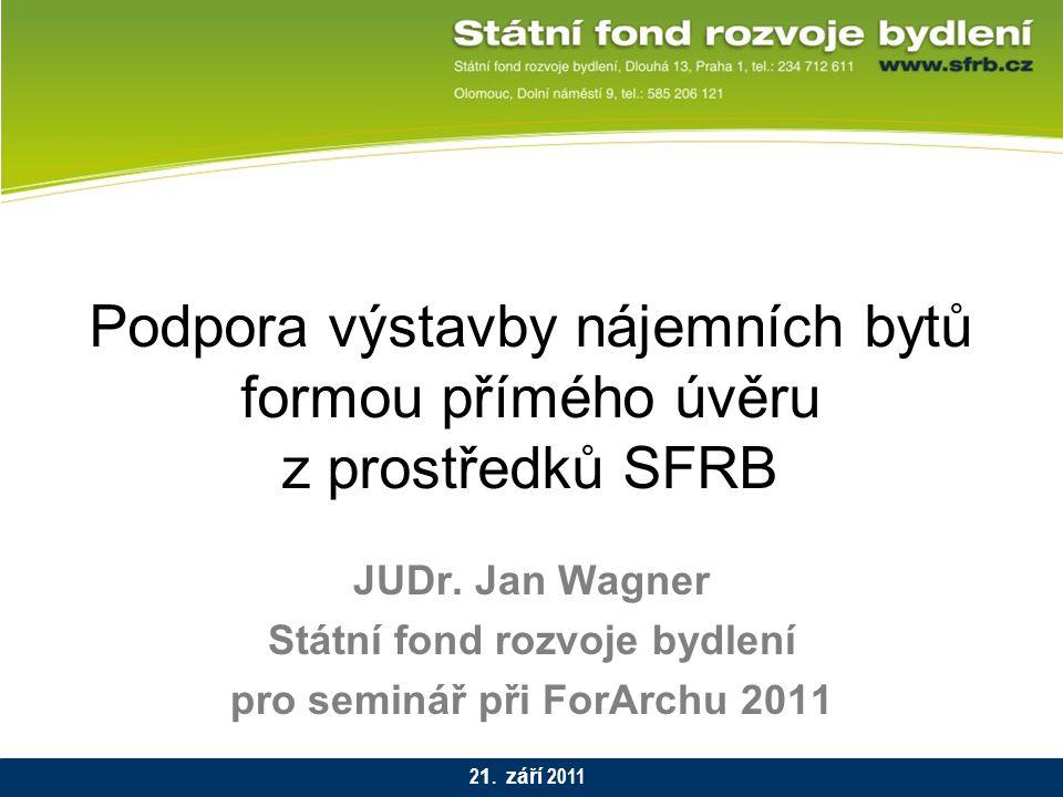 Podpora výstavby nájemních bytů formou přímého úvěru z prostředků SFRB JUDr. Jan Wagner Státní fond rozvoje bydlení pro seminář při ForArchu 2011 2 1.
