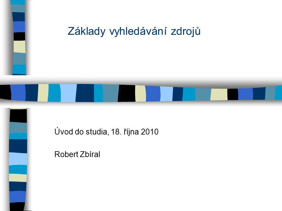 Základy vyhledávání zdrojů Úvod do studia,18. října 2010 Robert Zbíral