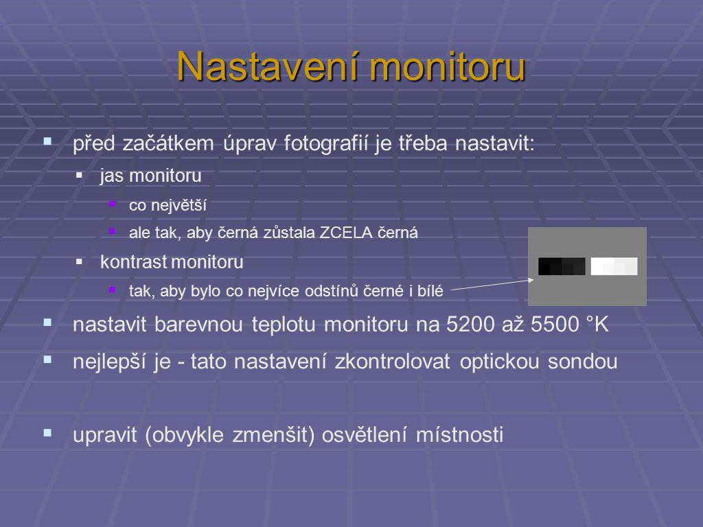 Nastavení monitoru  před začátkem úprav fotografií je třeba nastavit:  jas monitoru  co největší  ale tak, aby černá zůstala ZCELA černá  kontrast monitoru  tak, aby bylo co nejvíce odstínů černé i bílé  nastavit barevnou teplotu monitoru na 5200 až 5500 °K  nejlepší je - tato nastavení zkontrolovat optickou sondou  upravit (obvykle zmenšit) osvětlení místnosti