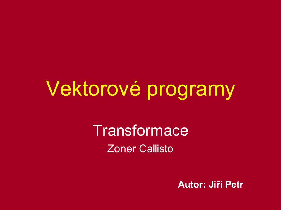 Vektorové programy Transformace Zoner Callisto Autor: Jiří Petr
