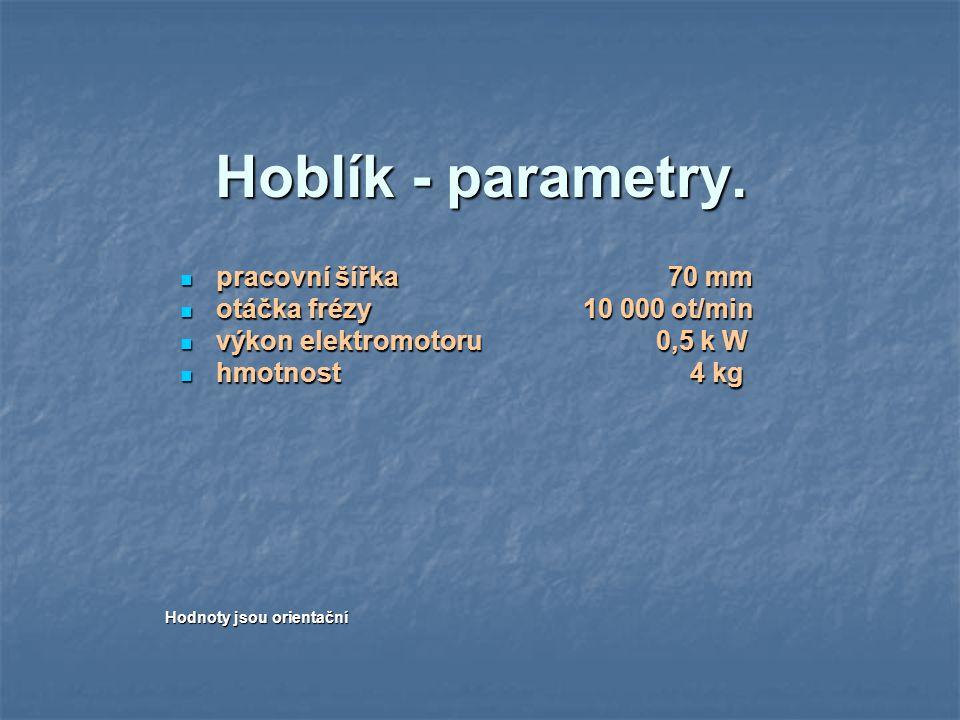 Hoblík - parametry. pracovní šířka 70 mm pracovní šířka 70 mm otáčka frézy 10 000 ot/min otáčka frézy 10 000 ot/min výkon elektromotoru 0,5 k W výkon