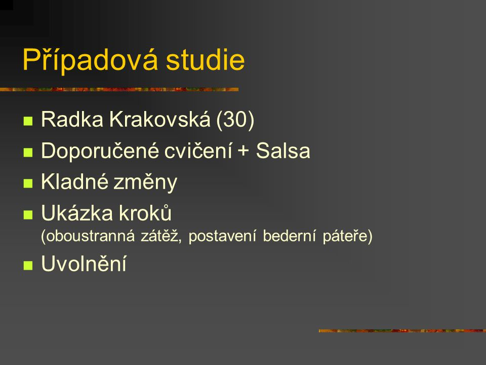 Případová studie Radka Krakovská (30) Doporučené cvičení + Salsa Kladné změny Ukázka kroků (oboustranná zátěž, postavení bederní páteře) Uvolnění