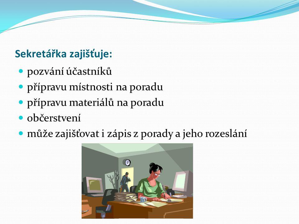 Sekretářka zajišťuje: pozvání účastníků přípravu místnosti na poradu přípravu materiálů na poradu občerstvení může zajišťovat i zápis z porady a jeho