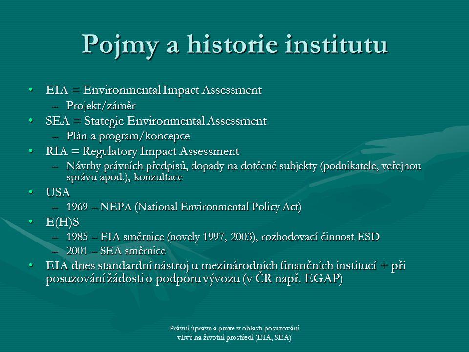 Právní úprava a praxe v oblasti posuzování vlivů na životní prostředí (EIA, SEA) EIA/SEA – obecně Nástroj horizontální (nadsložkové) ochrany ŽPNástroj horizontální (nadsložkové) ochrany ŽP Princip prevencePrincip prevence –Obecně – občanský zákoník –ŽP – specifické (některé škody na ŽP napravit nelze) Účel EIA/SEAÚčel EIA/SEA –Informace o vlivu projektu/plánu nebo programu na ŽP ještě před jejich povolením/schválením –Stanovit opatření k ochraně (nápravná, zmírňující, kompenzační apod.) –Možnost veřejnosti (odborné i laické) vyjádřit se k vlivům na ŽP + vzetí názoru veřejnosti v úvahu při rozhodovacím procesu