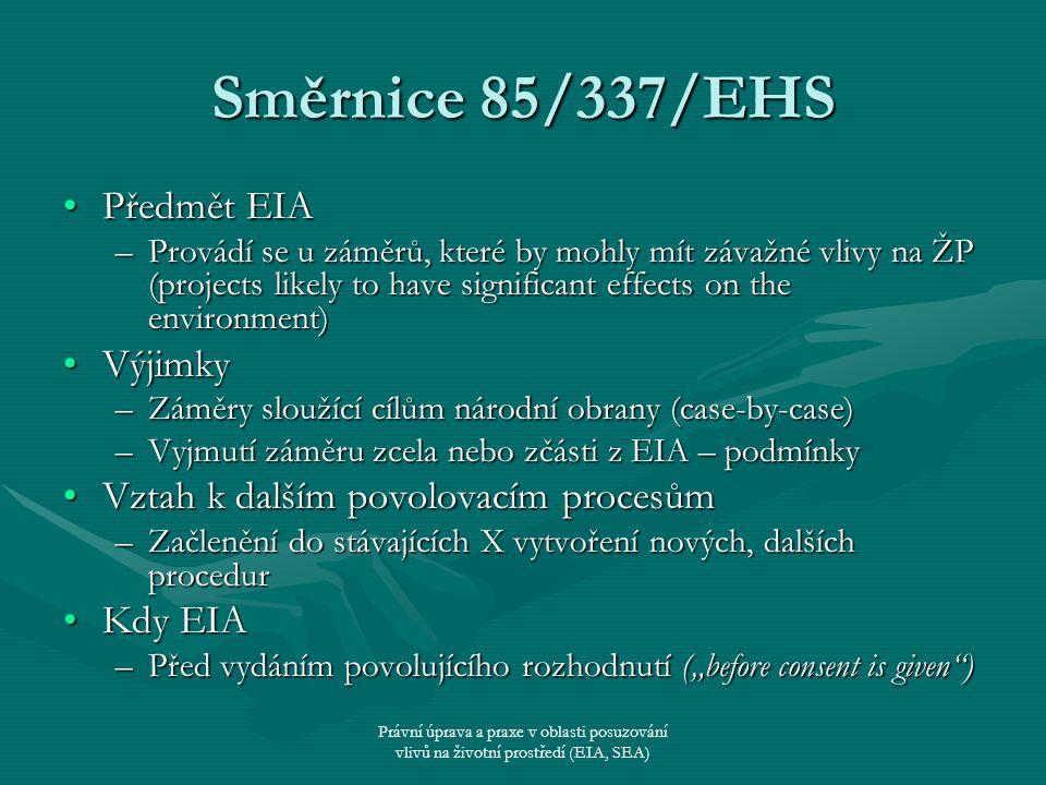 """Právní úprava a praxe v oblasti posuzování vlivů na životní prostředí (EIA, SEA) Směrnice 85/337/EHS Příloha I – EIA vždyPříloha I – EIA vždy Příloha II – EIA pokud tak stanoví MSPříloha II – EIA pokud tak stanoví MS –Rozhodnutí o tom, zda ne/bude EIA – screening –Kritéria (criteria) a/nebo prahové hodnoty (thresholds) –""""Semaforový přístup –inclusion or mandatory T or C – EIA ano (červená) –indicative or guidance T or C – screening ano (žlutá) –exclusion T or C – EIA ne (zelená) Modifikovaný semaforový přístup – nejsou-li exclusion T or CModifikovaný semaforový přístup – nejsou-li exclusion T or C –Rozhodovací činnost ESD (ECJ) The Dutch Dykes (C-72/95), Komise vs."""
