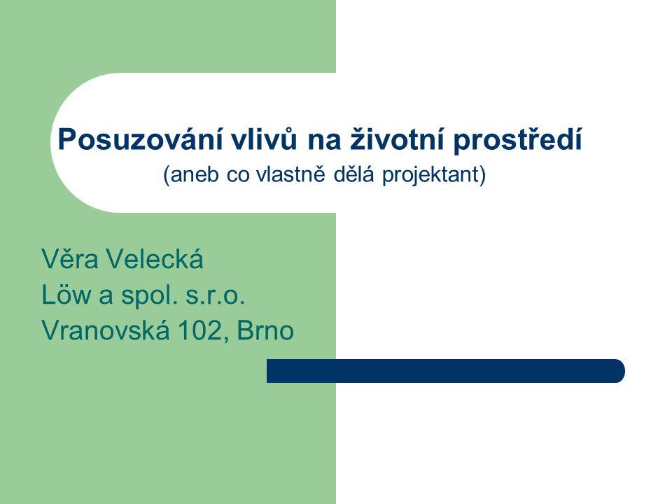 Posuzování vlivů na životní prostředí (aneb co vlastně dělá projektant) Věra Velecká Löw a spol. s.r.o. Vranovská 102, Brno
