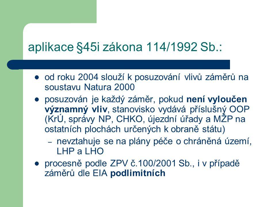 aplikace §45i zákona 114/1992 Sb.: od roku 2004 slouží k posuzování vlivů záměrů na soustavu Natura 2000 posuzován je každý záměr, pokud není vyloučen významný vliv, stanovisko vydává příslušný OOP (KrÚ, správy NP, CHKO, újezdní úřady a MŽP na ostatních plochách určených k obraně státu) – nevztahuje se na plány péče o chráněná území, LHP a LHO procesně podle ZPV č.100/2001 Sb., i v případě záměrů dle EIA podlimitních