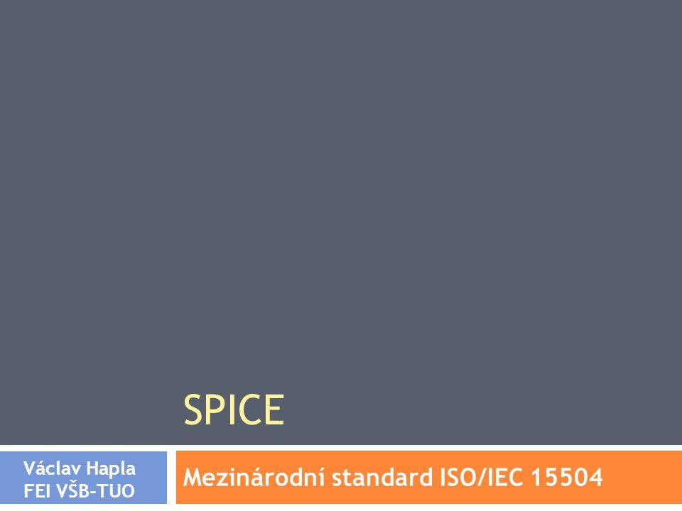 SPICE Mezinárodní standard ISO/IEC 15504 Václav Hapla FEI VŠB-TUO