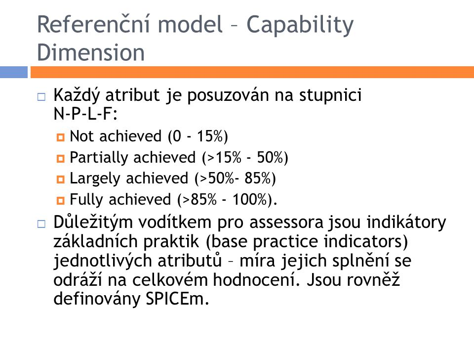 Referenční model – Capability Dimension  Každý atribut je posuzován na stupnici N-P-L-F:  Not achieved (0 - 15%)  Partially achieved (>15% - 50%)  Largely achieved (>50%- 85%)  Fully achieved (>85% - 100%).