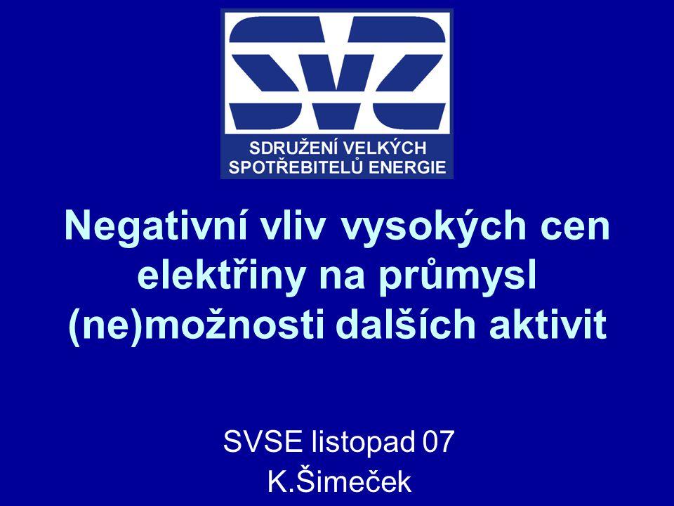 Negativní vliv vysokých cen elektřiny na průmysl (ne)možnosti dalších aktivit SVSE listopad 07 K.Šimeček