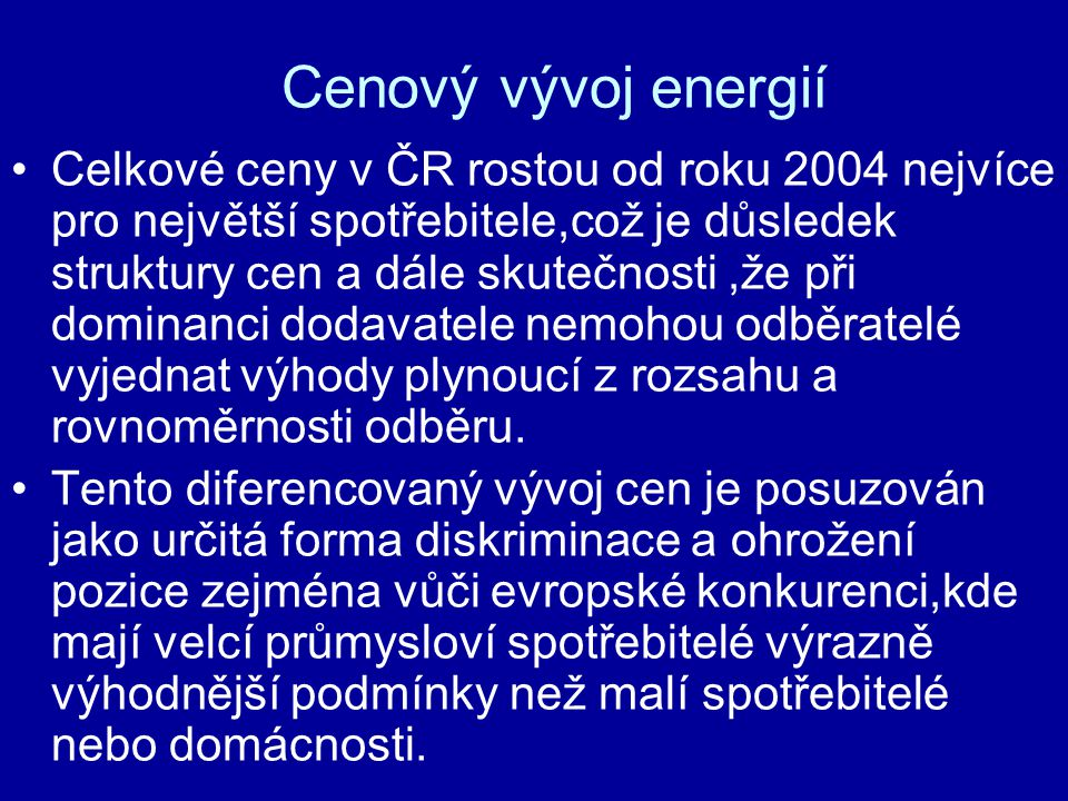 Cenový vývoj energií Celkové ceny v ČR rostou od roku 2004 nejvíce pro největší spotřebitele,což je důsledek struktury cen a dále skutečnosti,že při dominanci dodavatele nemohou odběratelé vyjednat výhody plynoucí z rozsahu a rovnoměrnosti odběru.