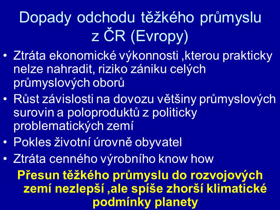 Dopady odchodu těžkého průmyslu z ČR (Evropy) Ztráta ekonomické výkonnosti,kterou prakticky nelze nahradit, riziko zániku celých průmyslových oborů Rů