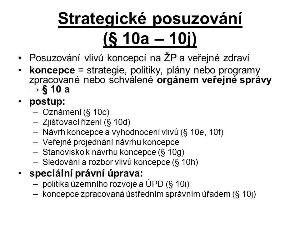 Strategické posuzování (§ 10a – 10j) Posuzování vlivů koncepcí na ŽP a veřejné zdraví koncepce = strategie, politiky, plány nebo programy zpracované nebo schválené orgánem veřejné správy → § 10 a postup: –Oznámení (§ 10c) –Zjišťovací řízení (§ 10d) –Návrh koncepce a vyhodnocení vlivů (§ 10e, 10f) –Veřejné projednání návrhu koncepce –Stanovisko k návrhu koncepce (§ 10g) –Sledování a rozbor vlivů koncepce (§ 10h) speciální právní úprava: –politika územního rozvoje a ÚPD (§ 10i) –koncepce zpracovaná ústředním správním úřadem (§ 10j)