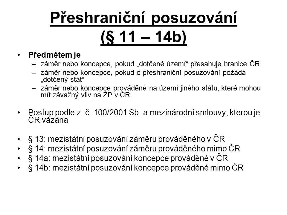 """Přeshraniční posuzování (§ 11 – 14b) Předmětem je –záměr nebo koncepce, pokud """"dotčené území přesahuje hranice ČR –záměr nebo koncepce, pokud o přeshraniční posuzování požádá """"dotčený stát –záměr nebo koncepce prováděné na území jiného státu, které mohou mít závažný vliv na ŽP v ČR Postup podle z."""