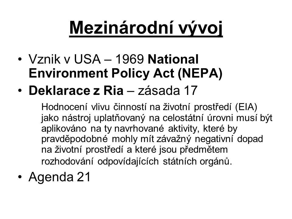 Mezinárodní vývoj Vznik v USA – 1969 National Environment Policy Act (NEPA) Deklarace z Ria – zásada 17 Hodnocení vlivu činností na životní prostředí (EIA) jako nástroj uplatňovaný na celostátní úrovni musí být aplikováno na ty navrhované aktivity, které by pravděpodobné mohly mít závažný negativní dopad na životní prostředí a které jsou předmětem rozhodování odpovídajících státních orgánů.