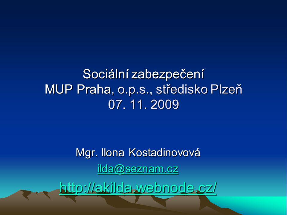 Sociální zabezpečení MUP Praha, o.p.s., středisko Plzeň 07. 11. 2009 Mgr. Ilona Kostadinovová ilda@seznam.cz ilda@seznam.cz http://akilda.webnode.cz/