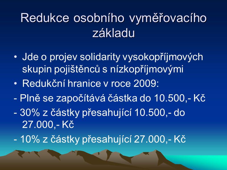 Redukce osobního vyměřovacího základu Jde o projev solidarity vysokopříjmových skupin pojištěnců s nízkopříjmovými Redukční hranice v roce 2009: - Plně se započítává částka do 10.500,- Kč - 30% z částky přesahující 10.500,- do 27.000,- Kč - 10% z částky přesahující 27.000,- Kč