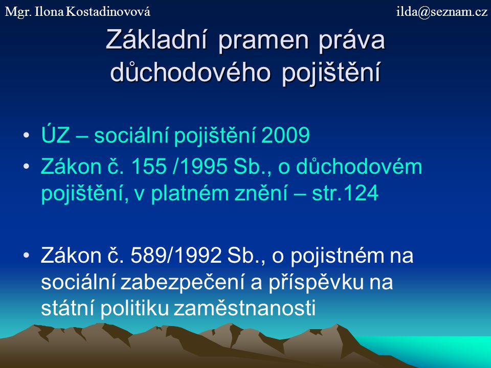 Základní pramen práva důchodového pojištění ÚZ – sociální pojištění 2009 Zákon č. 155 /1995 Sb., o důchodovém pojištění, v platném znění – str.124 Zák