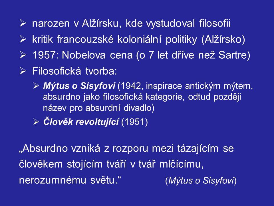 """ narozen v Alžírsku, kde vystudoval filosofii  kritik francouzské koloniální politiky (Alžírsko)  1957: Nobelova cena (o 7 let dříve než Sartre)  Filosofická tvorba:  Mýtus o Sisyfovi (1942, inspirace antickým mýtem, absurdno jako filosofická kategorie, odtud později název pro absurdní divadlo)  Člověk revoltující (1951)  """"Absurdno vzniká z rozporu mezi tázajícím se člověkem stojícím tváří v tvář mlčícímu, nerozumnému světu. (Mýtus o Sisyfovi)"""