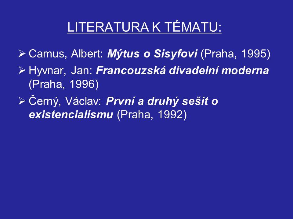 LITERATURA K TÉMATU:  Camus, Albert: Mýtus o Sisyfovi (Praha, 1995)  Hyvnar, Jan: Francouzská divadelní moderna (Praha, 1996)  Černý, Václav: První a druhý sešit o existencialismu (Praha, 1992)