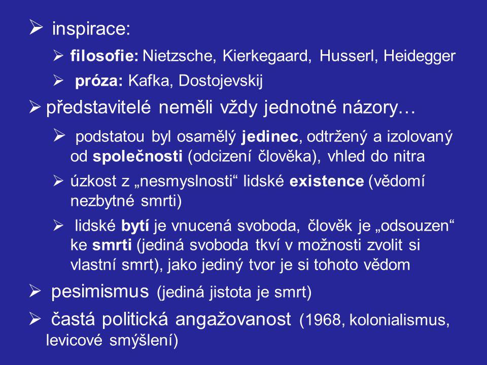 """ inspirace:  filosofie: Nietzsche, Kierkegaard, Husserl, Heidegger  próza: Kafka, Dostojevskij  představitelé neměli vždy jednotné názory…  podstatou byl osamělý jedinec, odtržený a izolovaný od společnosti (odcizení člověka), vhled do nitra  úzkost z """"nesmyslnosti lidské existence (vědomí nezbytné smrti)  lidské bytí je vnucená svoboda, člověk je """"odsouzen ke smrti (jediná svoboda tkví v možnosti zvolit si vlastní smrt), jako jediný tvor je si tohoto vědom  pesimismus (jediná jistota je smrt)  častá politická angažovanost (1968, kolonialismus, levicové smýšlení)"""