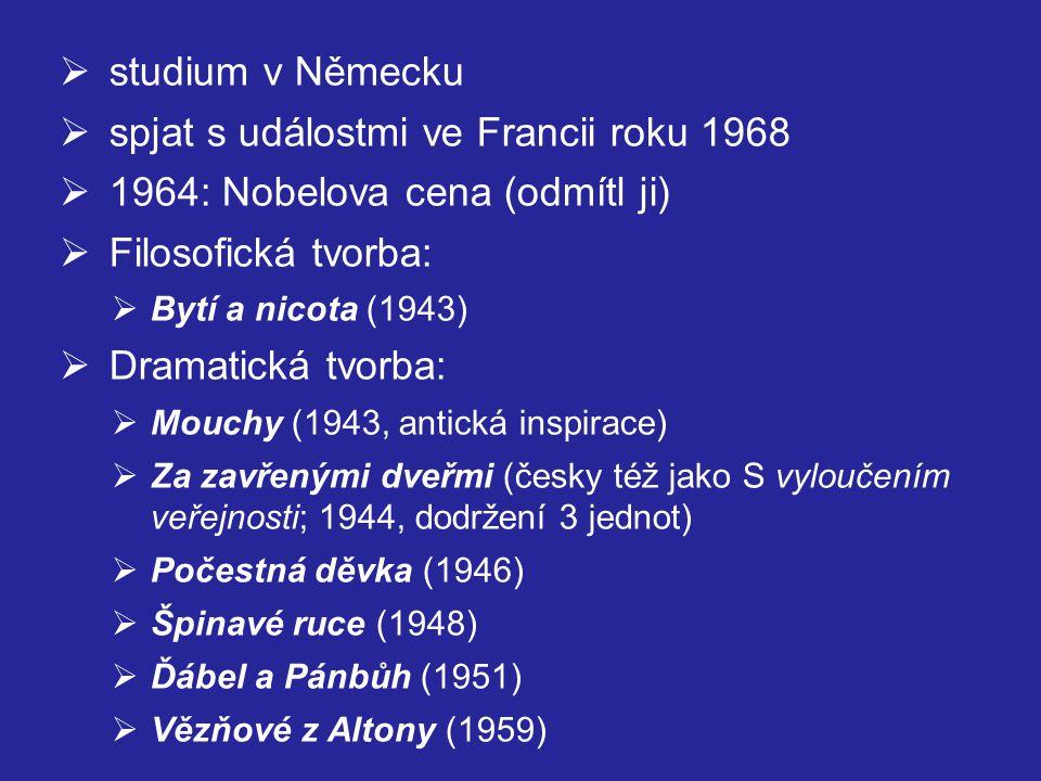 studium v Německu  spjat s událostmi ve Francii roku 1968  1964: Nobelova cena (odmítl ji)  Filosofická tvorba:  Bytí a nicota (1943)  Dramatická tvorba:  Mouchy (1943, antická inspirace)  Za zavřenými dveřmi (česky též jako S vyloučením veřejnosti; 1944, dodržení 3 jednot)  Počestná děvka (1946)  Špinavé ruce (1948)  Ďábel a Pánbůh (1951)  Vězňové z Altony (1959)