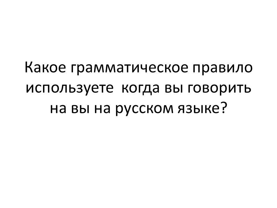 Какое грамматическое правило используете когда вы говорить на вы на русском языке