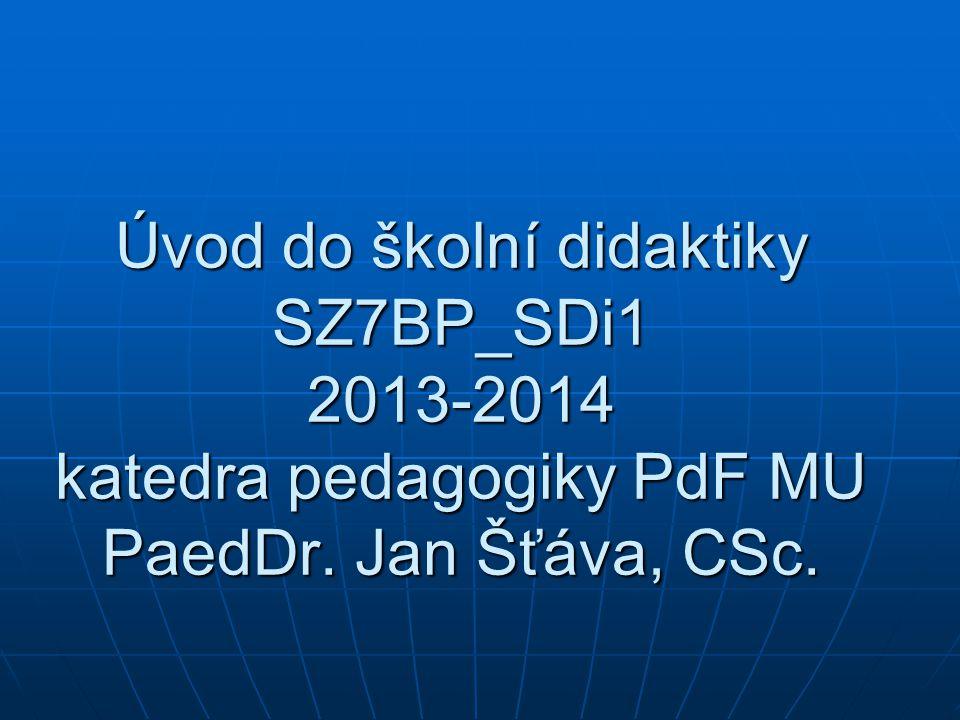Úvod do školní didaktiky SZ7BP_SDi1 2013-2014 katedra pedagogiky PdF MU PaedDr. Jan Šťáva, CSc.