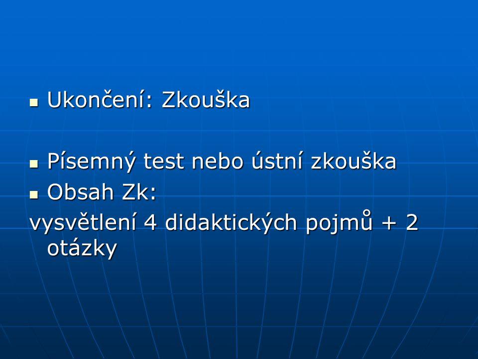 Ukončení: Zkouška Ukončení: Zkouška Písemný test nebo ústní zkouška Písemný test nebo ústní zkouška Obsah Zk: Obsah Zk: vysvětlení 4 didaktických pojmů + 2 otázky