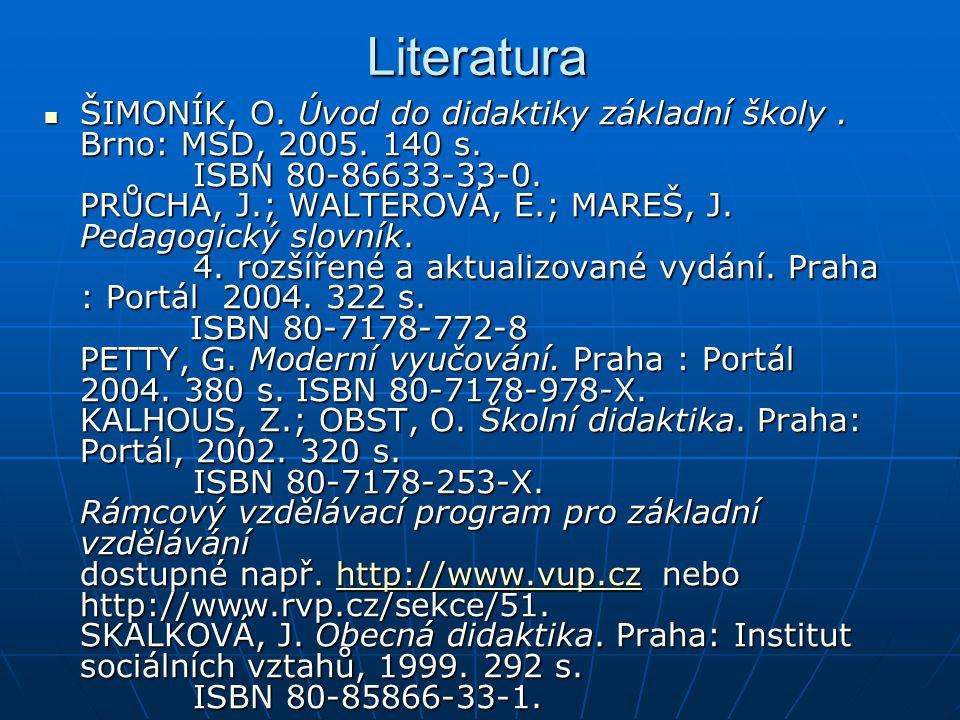 Literatura ŠIMONÍK, O. Úvod do didaktiky základní školy. Brno: MSD, 2005. 140 s. ISBN 80-86633-33-0. PRŮCHA, J.; WALTEROVÁ, E.; MAREŠ, J. Pedagogický