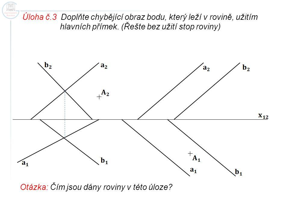 Úloha č.3 Doplňte chybějící obraz bodu, který leží v rovině, užitím hlavních přímek. (Řešte bez užití stop roviny) Otázka: Čím jsou dány roviny v této
