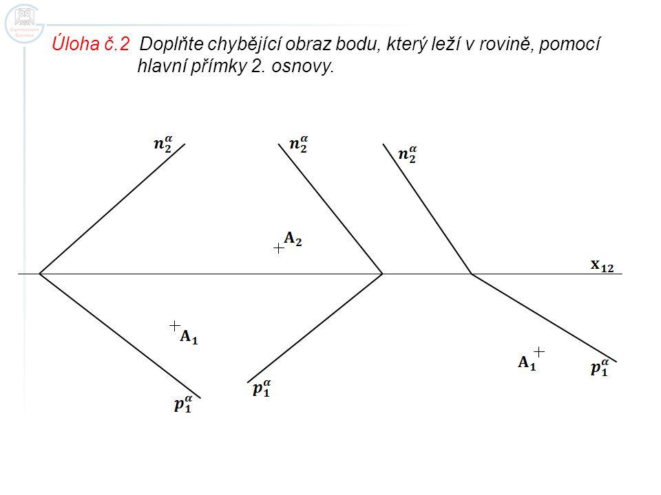 Úloha č.2 Doplňte chybějící obraz bodu, který leží v rovině, pomocí hlavní přímky 2. osnovy.