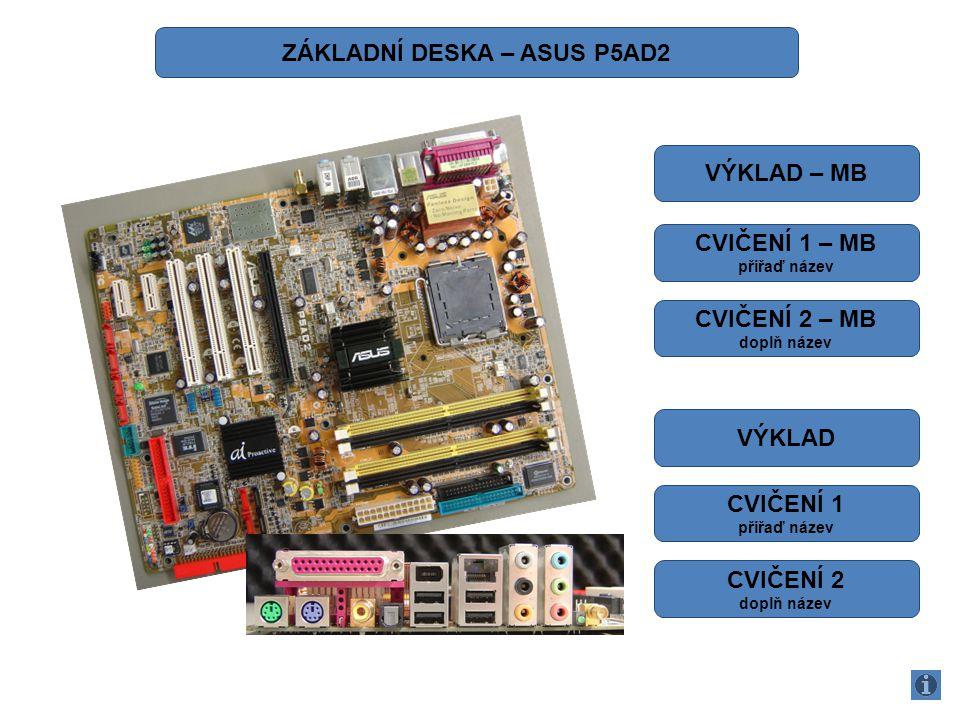 1.ATX 12 V 2.SOCKET CPU (INTEL 775) 3.NORTH BRIDGE (SEVERNÍ MOST) 4.CPU FAN 5.SLOTY PRO PAMĚTI (DDRII) 6.FLOPPY 7.PRI IDE 8.ATX KONEKTOR (24 PINŮ) 9.SOUTH BRIDGE (JIŽNÍ MOST) 10.SATA 11.BIOS 12.BIOS - BATERIE 13.IDE RAID 14.KONEKTORY PRO PŘEDNÍ POWER PANEL 15.GAME PORT 16.COM PORT (SÉRIOVÝ PORT) – ROZHRANÍ RS 232 17.USB 18.SATA RAID 19.FIRE WIRE – IEEE1394 20.AUDIO VSTUP – CD IN 21.PCI EXPRES 1 22.PCI 23.PCI EXPRES 16 24.WIFI ANTÉNA 1 2 3 4 5 6 789101314 15 16 17 18 19 20 21222324 1112 ZÁKLADNÍ DESKA – ASUS P5AD2 (VÝKLAD)
