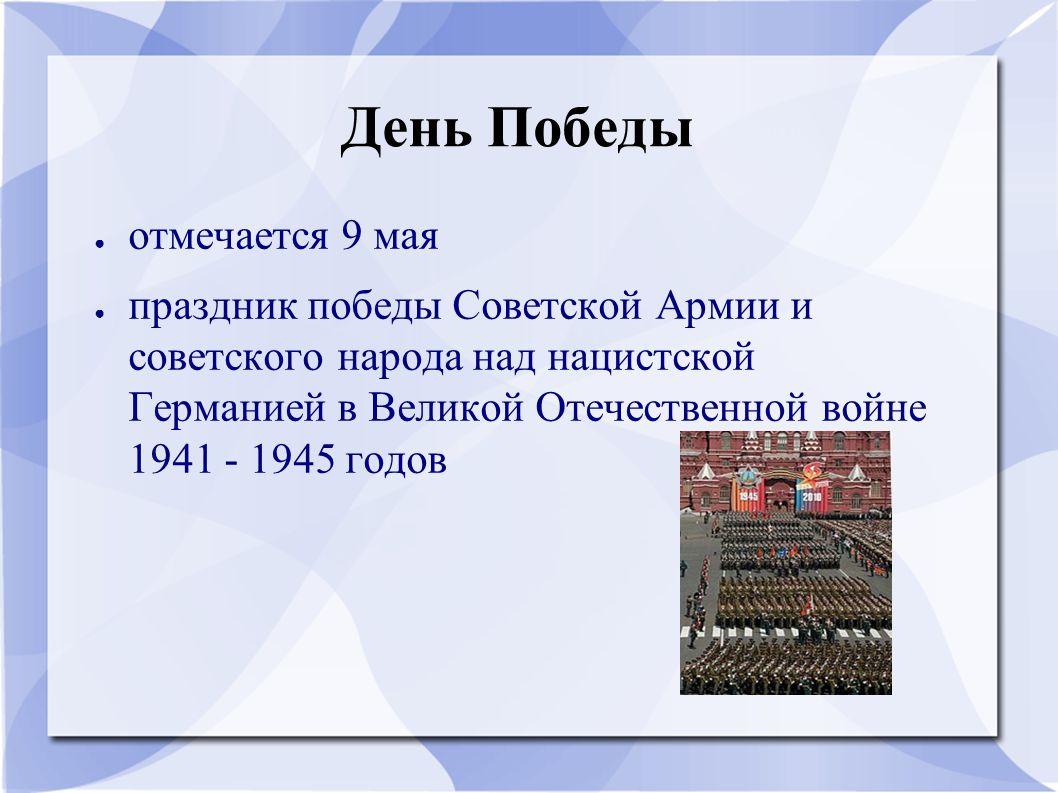День Победы ● отмечается 9 мая ● праздник победы Советской Армии и советского народа над нацистской Германией в Великой Отечественной войне 1941 - 194
