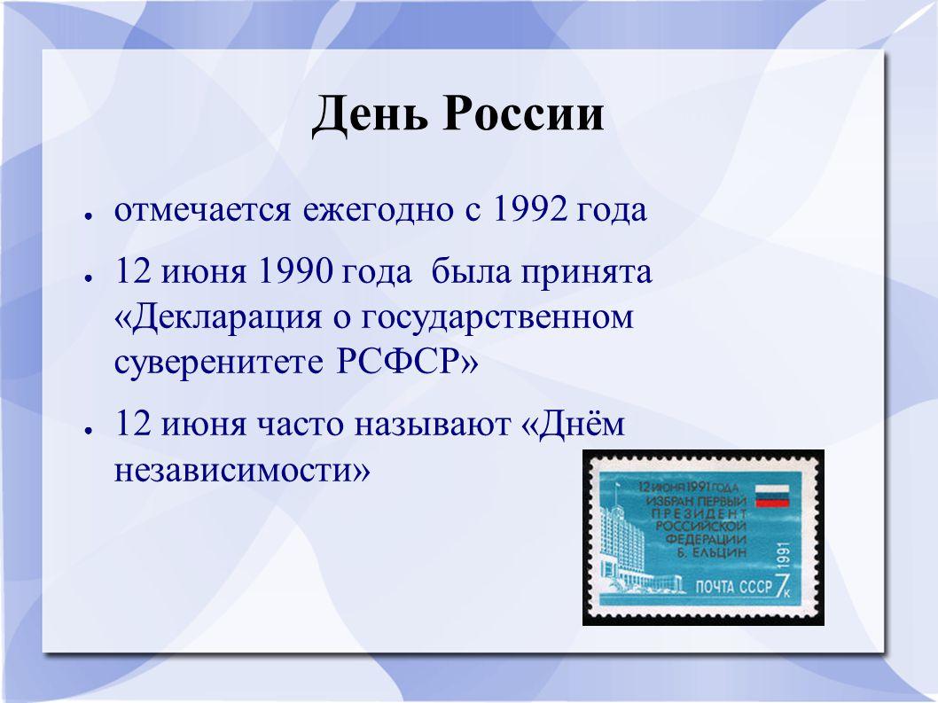 День России ● отмечается ежегодно с 1992 года ● 12 июня 1990 года была принята «Декларация о государственном суверенитете РСФСР» ● 12 июня часто назыв