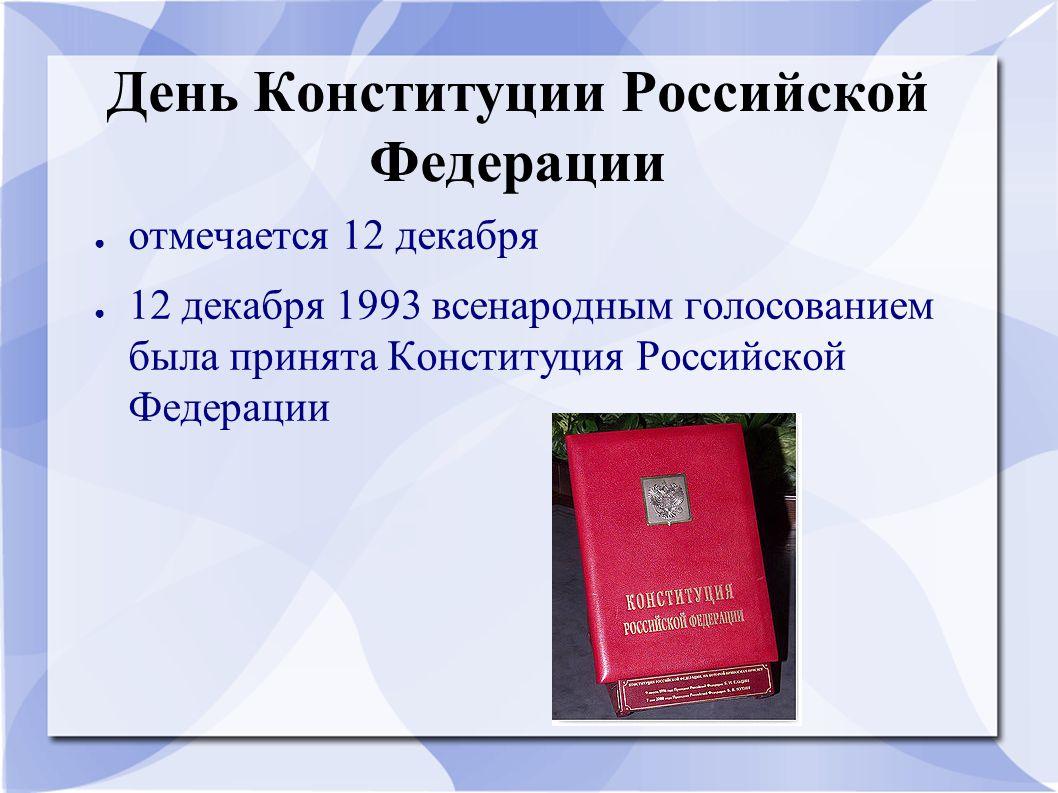 День Конституции Российской Федерации ● отмечается 12 декабря ● 12 декабря 1993 всенародным голосованием была принята Конституция Российской Федерации