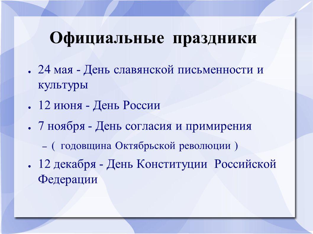 Официальные праздники ● 24 мая - День славянской письменности и культуры ● 12 июня - День России ● 7 ноября - День согласия и примирения – ( годовщина