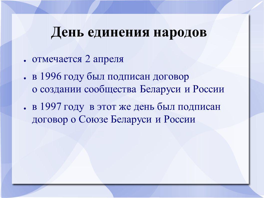 День единения народов ● отмечается 2 апреля ● в 1996 году был подписан договор о создании сообщества Беларуси и России ● в 1997 году в этот же день бы