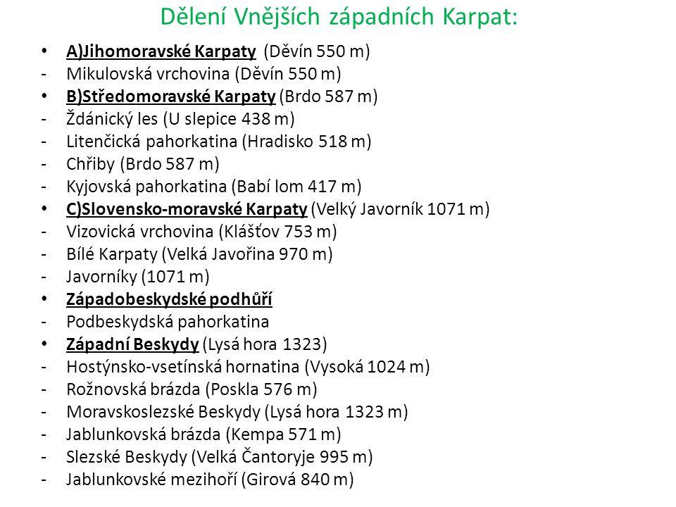 Dělení Vnějších západních Karpat: A)Jihomoravské Karpaty (Děvín 550 m) -Mikulovská vrchovina (Děvín 550 m) B)Středomoravské Karpaty (Brdo 587 m) -Ždánický les (U slepice 438 m) -Litenčická pahorkatina (Hradisko 518 m) -Chřiby (Brdo 587 m) -Kyjovská pahorkatina (Babí lom 417 m) C)Slovensko-moravské Karpaty (Velký Javorník 1071 m) -Vizovická vrchovina (Klášťov 753 m) -Bílé Karpaty (Velká Javořina 970 m) -Javorníky (1071 m) Západobeskydské podhůří -Podbeskydská pahorkatina Západní Beskydy (Lysá hora 1323) -Hostýnsko-vsetínská hornatina (Vysoká 1024 m) -Rožnovská brázda (Poskla 576 m) -Moravskoslezské Beskydy (Lysá hora 1323 m) -Jablunkovská brázda (Kempa 571 m) -Slezské Beskydy (Velká Čantoryje 995 m) -Jablunkovské mezihoří (Girová 840 m)